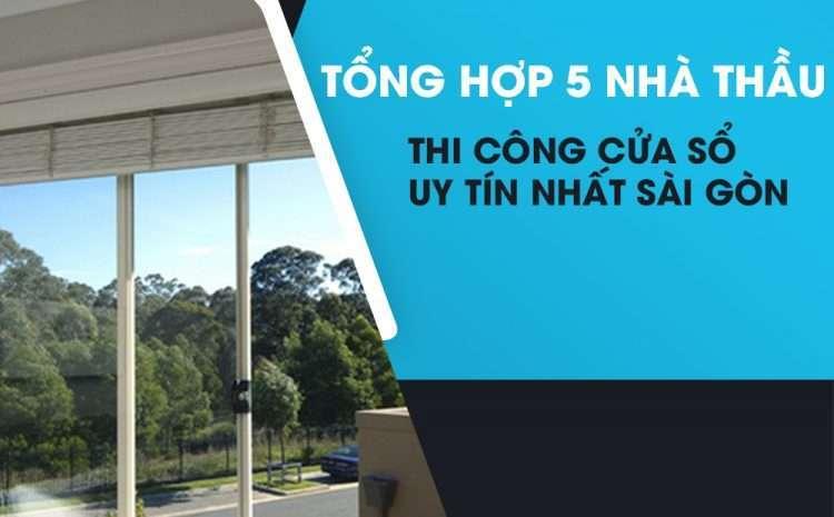 Tổng hợp 5 nhà thầu thi công cửa sổ uy tín nhất Sài Gòn